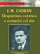 E.M. Cioran - Despartirea continua a autorului cel rau