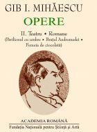 Opere II - Teatru * Romane (Pavilionul de umbre. Bratul Andromedei. Femeia de ciocolata)